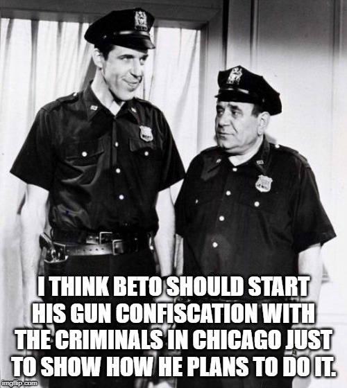 Beto |  I THINK BETO SHOULD START HIS GUN CONFISCATION WITH THE CRIMINALS IN CHICAGO JUST TO SHOW HOW HE PLANS TO DO IT. | image tagged in cops,gun laws,confiscation,beto,gun control | made w/ Imgflip meme maker