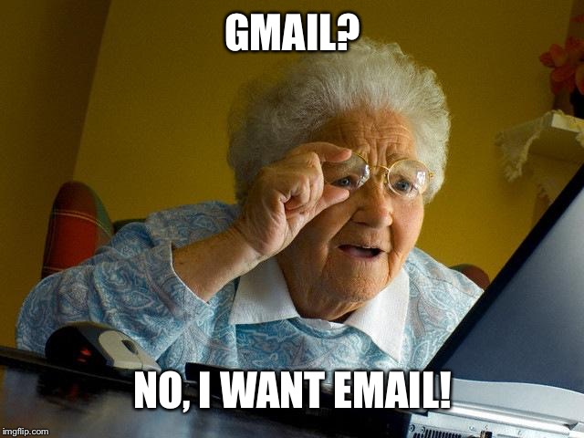 Old people using a laptop be like: |  GMAIL? NO, I WANT EMAIL! | image tagged in memes,grandma finds the internet,old people,computers,gmail,emails | made w/ Imgflip meme maker
