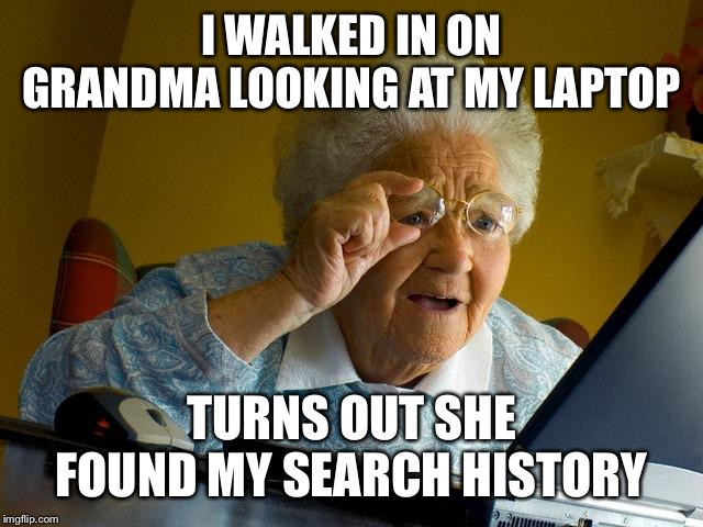 Grandma Finds The Internet Meme |  I WALKED IN ON GRANDMA LOOKING AT MY LAPTOP; TURNS OUT SHE FOUND MY SEARCH HISTORY | image tagged in memes,grandma finds the internet | made w/ Imgflip meme maker