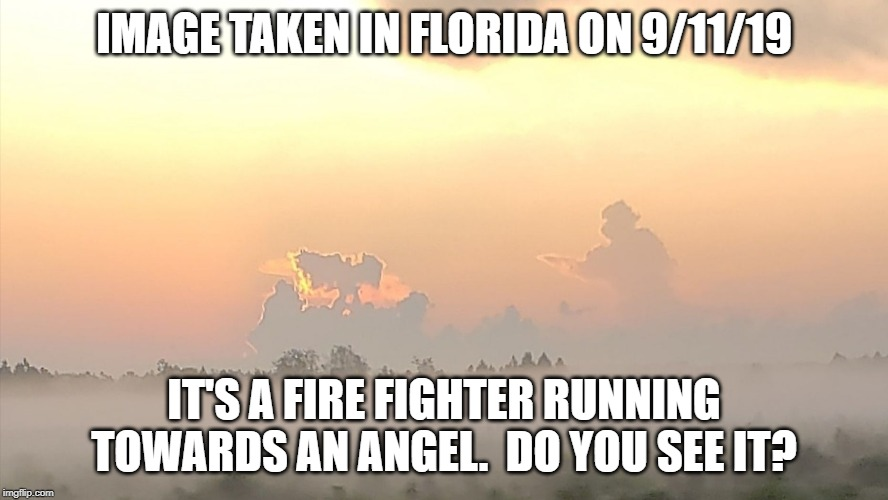 Firefighter running to Angel | IMAGE TAKEN IN FLORIDA ON 9/11/19 IT'S A FIRE FIGHTER RUNNING TOWARDS AN ANGEL.  DO YOU SEE IT? | image tagged in 9/11 | made w/ Imgflip meme maker
