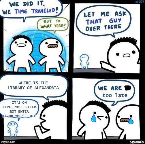 We were too late | WHERE IS THE LIBRARY OF ALEXANDRIA IT'S ON FIRE, YOU BETTER NOT ENTER IT OR YOU'LL DIE too late | image tagged in we did it we time traveled,library,alexandria | made w/ Imgflip meme maker