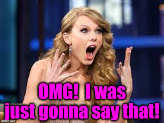 ecstatic Taylor | OMG!  I was just gonna say that! | image tagged in ecstatic taylor | made w/ Imgflip meme maker