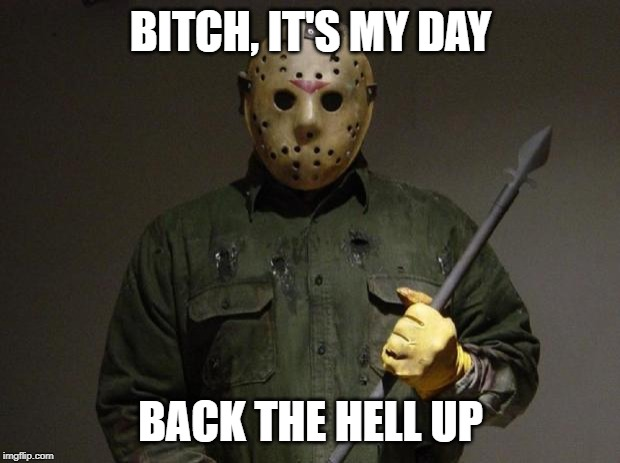 Jason Voorhees | B**CH, IT'S MY DAY BACK THE HELL UP | image tagged in jason voorhees | made w/ Imgflip meme maker