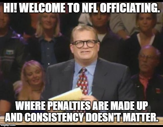Whose Line is it Anyway | HI! WELCOME TO NFL OFFICIATING. WHERE PENALTIES ARE MADE UP AND CONSISTENCY DOESN'T MATTER. | image tagged in whose line is it anyway | made w/ Imgflip meme maker