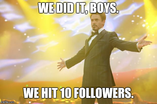 We've hit a 20th of 200 followers. We're gettin' there. |  WE DID IT, BOYS. WE HIT 10 FOLLOWERS. | image tagged in tony stark success,imgflip,followers,milestone | made w/ Imgflip meme maker