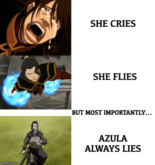 Most importantly |  SHE CRIES; SHE FLIES; BUT MOST IMPORTANTLY... AZULA ALWAYS LIES | image tagged in he protec he attac but most importantly,memes,avatar the last airbender,crying,flying,lying | made w/ Imgflip meme maker