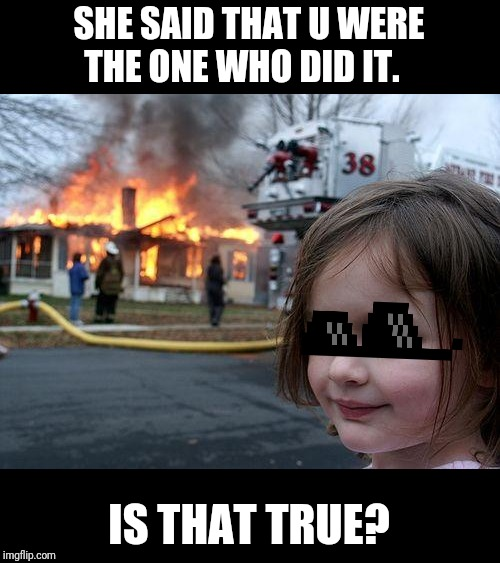 Liarrrr | SHE SAID THAT U WERE THE ONE WHO DID IT. IS THAT TRUE? | image tagged in memes,disaster girl,fake,she hulk,fire | made w/ Imgflip meme maker
