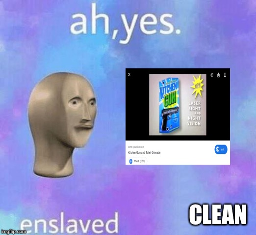 Ah Yes enslaved | CLEAN | image tagged in ah yes enslaved | made w/ Imgflip meme maker