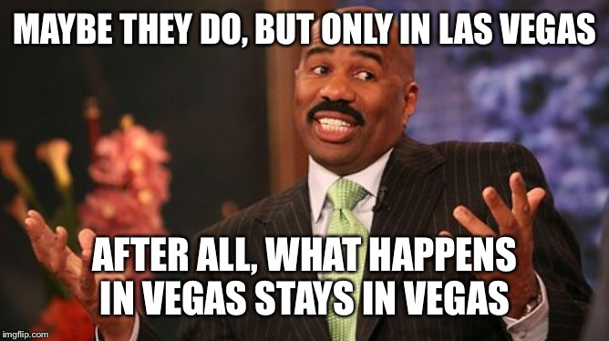 MAYBE THEY DO, BUT ONLY IN LAS VEGAS AFTER ALL, WHAT HAPPENS IN VEGAS STAYS IN VEGAS | image tagged in memes,steve harvey | made w/ Imgflip meme maker