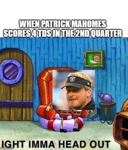 Spongebob Ight Imma Head Out   WHEN PATRICK MAHOMES SCORES 4 TDS IN THE 2ND QUARTER   image tagged in spongebob ight imma head out   made w/ Imgflip meme maker