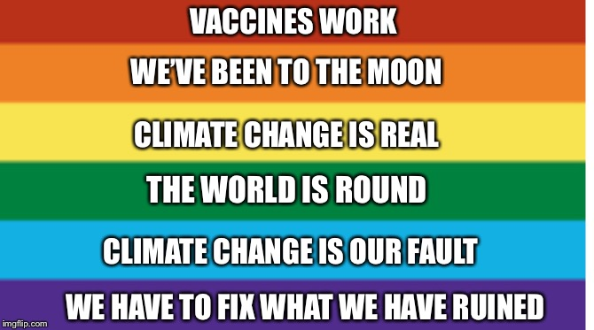 The truth of it | VACCINES WORK THE WORLD IS ROUND WE'VE BEEN TO THE MOON CLIMATE CHANGE IS REAL CLIMATE CHANGE IS OUR FAULT WE HAVE TO FIX WHAT WE HAVE RUINE | image tagged in truth,science | made w/ Imgflip meme maker