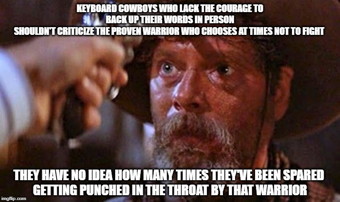 Keyboard Cowboys |  KEYBOARD COWBOYS WHO LACK THE COURAGE TO BACK UP THEIR WORDS IN PERSON SHOULDN'T CRITICIZE THE PROVEN WARRIOR WHO CHOOSES AT TIMES NOT TO FIGHT; THEY HAVE NO IDEA HOW MANY TIMES THEY'VE BEEN SPARED  GETTING PUNCHED IN THE THROAT BY THAT WARRIOR | image tagged in all balled up,cowards,funny memes,tombstone,courage,conviction | made w/ Imgflip meme maker