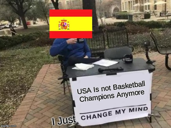 Congratulations To Spain! | USA Is not Basketball Champions Anymore I Just | image tagged in memes,change my mind,basketball,usa,spain | made w/ Imgflip meme maker