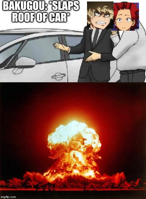 BAKUGOU: *SLAPS ROOF OF CAR* | image tagged in memes,nuclear explosion,car salesman slaps roof of car | made w/ Imgflip meme maker