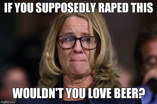 Christine Blasey Ford | IF YOU SUPPOSEDLY **PED THIS WOULDN'T YOU LOVE BEER? | image tagged in christine blasey ford | made w/ Imgflip meme maker
