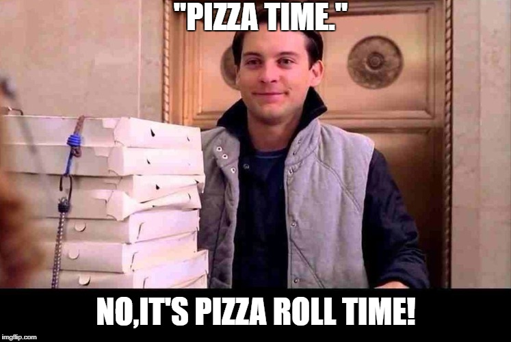 "pizzA TIME | ""PIZZA TIME."" NO,IT'S PIZZA ROLL TIME! 