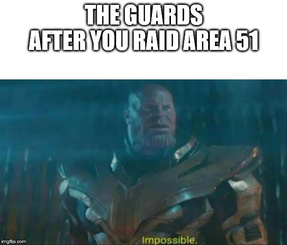 Thanos Impossible | THE GUARDS AFTER YOU RAID AREA 51 | image tagged in thanos impossible | made w/ Imgflip meme maker