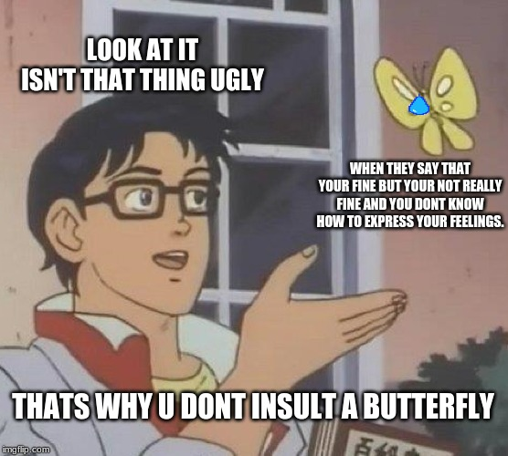 The butterfly | LOOK AT IT ISN'T THAT THING UGLY WHEN THEY SAY THAT YOUR FINE BUT YOUR NOT REALLY FINE AND YOU DONT KNOW HOW TO EXPRESS YOUR FEELINGS. THATS | image tagged in memes,is this a pigeon | made w/ Imgflip meme maker