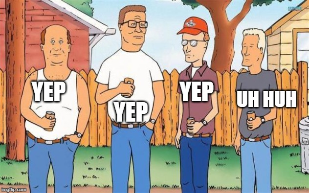 King of the Hill | YEP YEP YEP UH HUH | image tagged in king of the hill | made w/ Imgflip meme maker