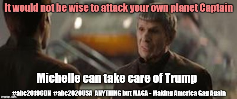 Michelle can take out Trump | It would not be wise to attack your own planet Captain Michelle can take care of Trump #abc2019CDN  #abc2020USA  ANYTHING but MAGA - Making  | image tagged in start trek 2009 quinto nimoy spock,trump,anything but conservative,michelle obama,make america gag again,abc2020usa | made w/ Imgflip meme maker