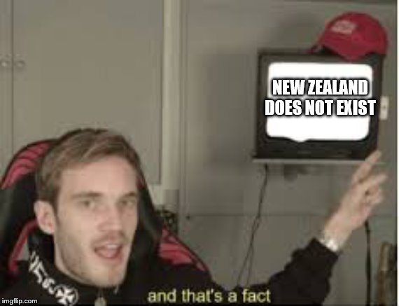 And thats a fact |  NEW ZEALAND DOES NOT EXIST | image tagged in and thats a fact | made w/ Imgflip meme maker