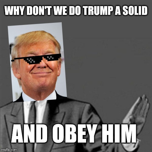 Correction Guy is disguised as Donald trump again but cooler |  WHY DON'T WE DO TRUMP A SOLID; AND OBEY HIM | image tagged in correction guy,memes,donald trump | made w/ Imgflip meme maker