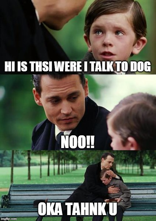 Finding Neverland Meme | HI IS THSI WERE I TALK TO DOG NOO!! OKA TAHNK U | image tagged in memes,finding neverland | made w/ Imgflip meme maker
