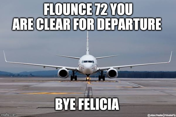 FLOUNCE 72 YOU ARE CLEAR FOR DEPARTURE BYE FELICIA | image tagged in bye felicia,leaving,airport | made w/ Imgflip meme maker