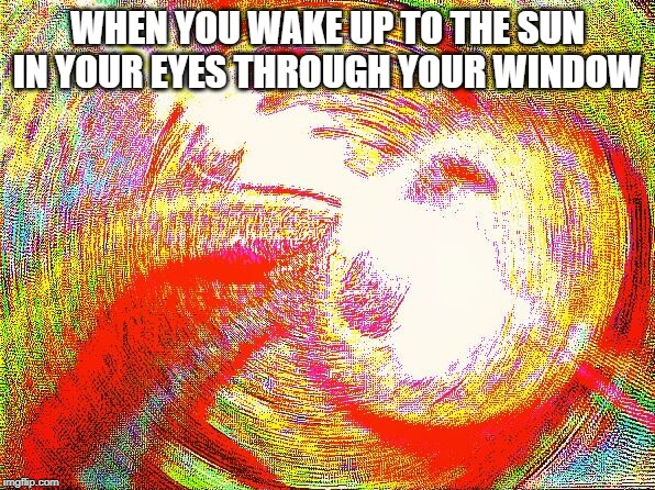 Deep fried hell | WHEN YOU WAKE UP TO THE SUN IN YOUR EYES THROUGH YOUR WINDOW | image tagged in deep fried hell | made w/ Imgflip meme maker