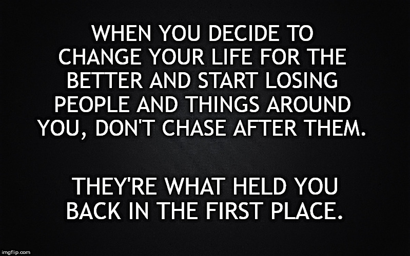 Change your life for the better | WHEN YOU DECIDE TO CHANGE YOUR LIFE FOR THE BETTER AND START LOSING PEOPLE AND THINGS AROUND YOU, DON'T CHASE AFTER THEM. THEY'RE WHAT HELD  | image tagged in advice,self-worth,black background,hope and change | made w/ Imgflip meme maker