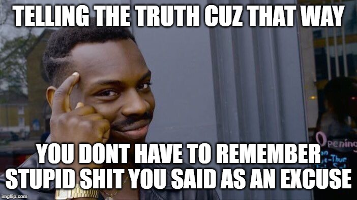 Roll Safe Think About It Meme | TELLING THE TRUTH CUZ THAT WAY YOU DONT HAVE TO REMEMBER STUPID SHIT YOU SAID AS AN EXCUSE | image tagged in memes,roll safe think about it | made w/ Imgflip meme maker
