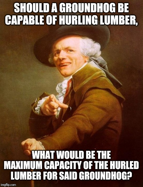 The world's been wondering for years. | SHOULD A GROUNDHOG BE CAPABLE OF HURLING LUMBER, WHAT WOULD BE THE MAXIMUM CAPACITY OF THE HURLED LUMBER FOR SAID GROUNDHOG? | image tagged in memes,joseph ducreux,woodchuck,wood,funny,chuck | made w/ Imgflip meme maker