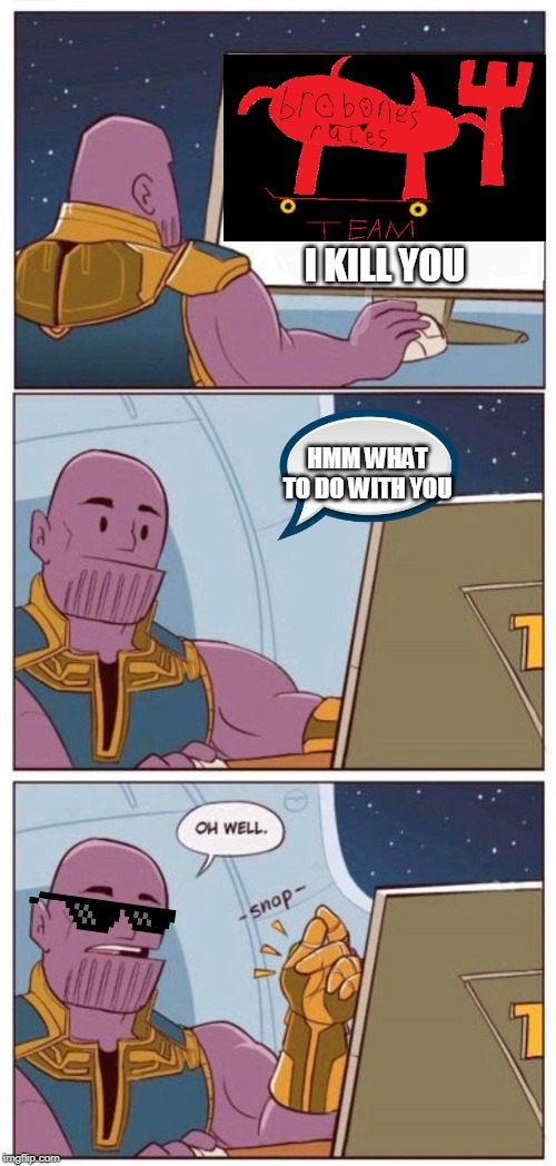 Oh Well Thanos | HMM WHAT TO DO WITH YOU I KILL YOU | image tagged in oh well thanos,brobones,i dont care | made w/ Imgflip meme maker
