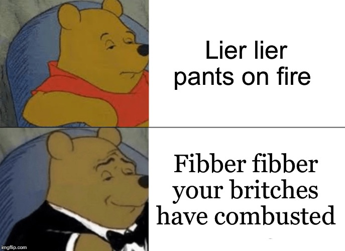 Tuxedo Winnie The Pooh Meme | Lier lier pants on fire Fibber fibber your britches have combusted | image tagged in memes,tuxedo winnie the pooh | made w/ Imgflip meme maker