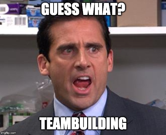 Michael Scott Declares | GUESS WHAT? TEAMBUILDING | image tagged in michael scott declares | made w/ Imgflip meme maker