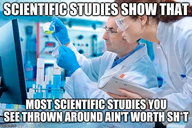 Studies Show That [Insert Political Agenda Here] | SCIENTIFIC STUDIES SHOW THAT MOST SCIENTIFIC STUDIES YOU SEE THROWN AROUND AIN'T WORTH SH*T | image tagged in science,politics,political humor,sad state of affairs,stem | made w/ Imgflip meme maker