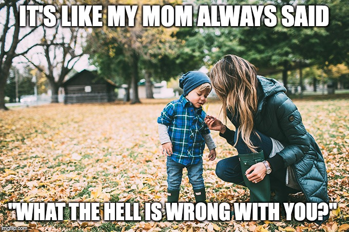 "IT'S LIKE MY MOM ALWAYS SAID ""WHAT THE HELL IS WRONG WITH YOU?"" 