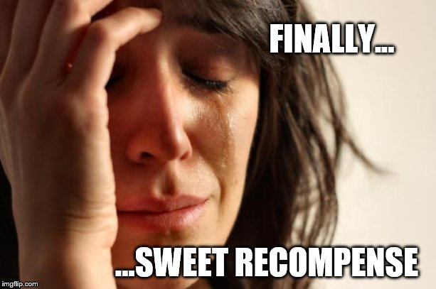 First World Problems Meme | FINALLY... ...SWEET RECOMPENSE | image tagged in memes,first world problems | made w/ Imgflip meme maker