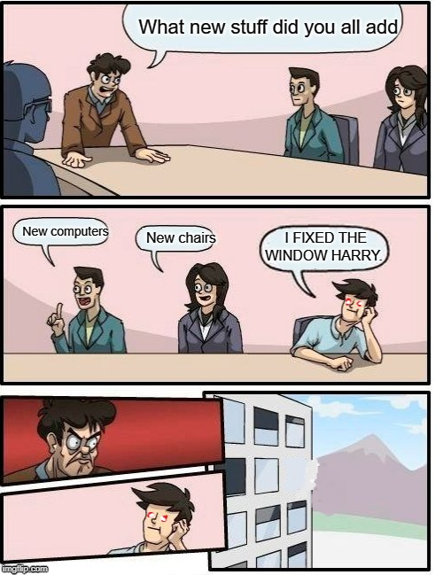 What new stuff did you all add New computers New chairs I FIXED THE WINDOW HARRY. | image tagged in boardroom meeting suggestion | made w/ Imgflip meme maker