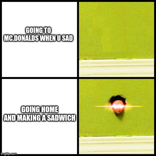 GOING TO MC.DONALDS WHEN U SAD GOING HOME AND MAKING A SADWICH | image tagged in sad but true | made w/ Imgflip meme maker
