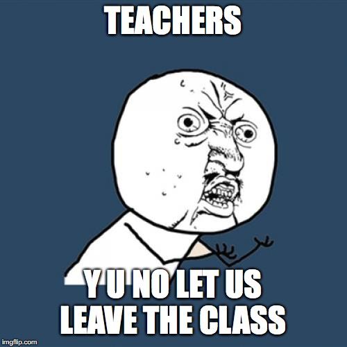 Y U No Meme | TEACHERS Y U NO LET US LEAVE THE CLASS | image tagged in memes,y u no | made w/ Imgflip meme maker