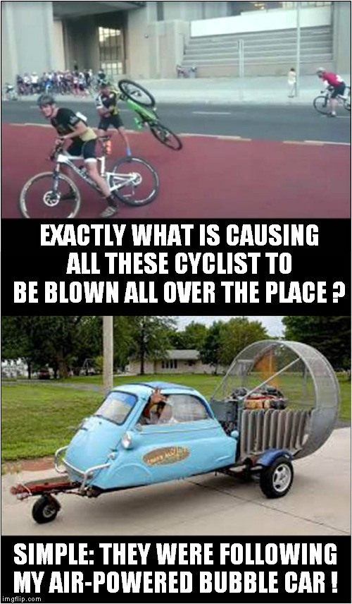 Too Windy For Cyclists ? | EXACTLY WHAT IS CAUSING ALL THESE CYCLIST TO BE BLOWN ALL OVER THE PLACE ? SIMPLE: THEY WERE FOLLOWING MY AIR-POWERED BUBBLE CAR ! | image tagged in fun,revenge,bloody cyclists | made w/ Imgflip meme maker