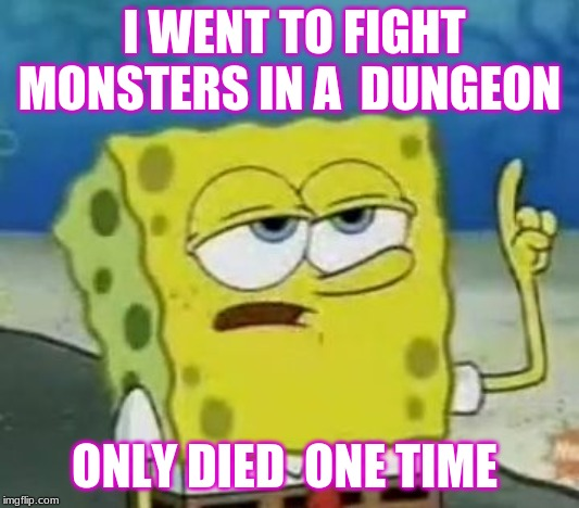 I'll Have You Know Spongebob |  I WENT TO FIGHT MONSTERS IN A  DUNGEON; ONLY DIED  ONE TIME | image tagged in ill have you know spongebob,video games | made w/ Imgflip meme maker