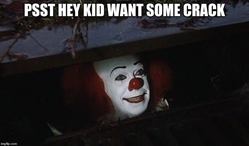 Pennywise Hey Kid | PSST HEY KID WANT SOME CRACK | image tagged in pennywise hey kid | made w/ Imgflip meme maker