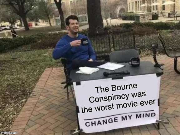 from beginning to end, you have no idea what's even going on |  The Bourne Conspiracy was the worst movie ever | image tagged in memes,change my mind,movies,unpopular opinion,unpopular opinion puffin,confused | made w/ Imgflip meme maker