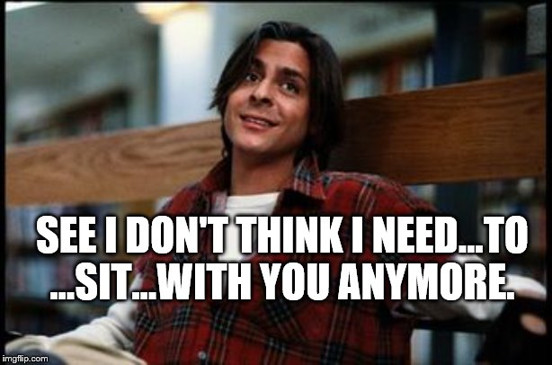 breakfast club. |  SEE I DON'T THINK I NEED...TO ...SIT...WITH YOU ANYMORE. | image tagged in breakfast club | made w/ Imgflip meme maker
