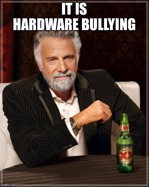 The Most Interesting Man In The World Meme | IT IS HARDWARE BULLYING | image tagged in memes,the most interesting man in the world | made w/ Imgflip meme maker