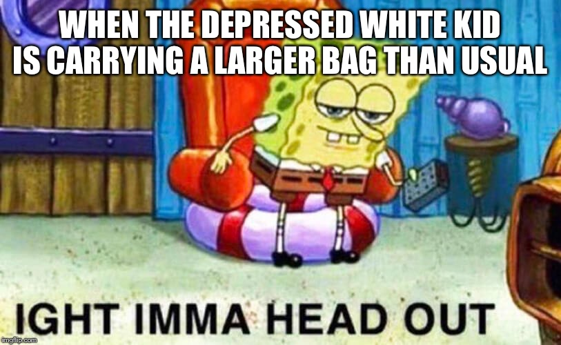 WHEN THE DEPRESSED WHITE KID IS CARRYING A LARGER BAG THAN USUAL | image tagged in spongebob,memes,funny | made w/ Imgflip meme maker