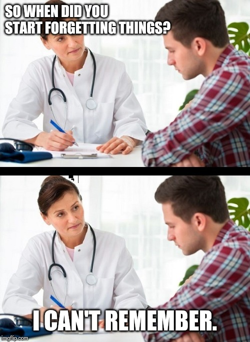 doctor and patient | SO WHEN DID YOU START FORGETTING THINGS? I CAN'T REMEMBER. | image tagged in doctor and patient | made w/ Imgflip meme maker