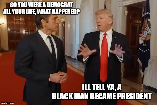 Truth | SO YOU WERE A DEMOCRAT ALL YOUR LIFE, WHAT HAPPENED? ILL TELL YA, A BLACK MAN BECAME PRESIDENT | image tagged in memes,politics,impeach trump,maga,racist | made w/ Imgflip meme maker